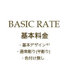 BASIC RATE 基本料金 基本デザイン・通常彫り(平彫)・色付け無し